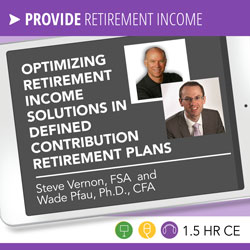 Optimizing Retirement Income Solutions in Defined Contribution Retirement Plans – Steve Vernon, Wade Pfau