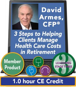 Three Steps to Helping Clients Manage Health Care Costs in Retirement - David Armes