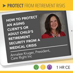 How to Protect an Aging Client's or Adult Child's Retirement Security from a Medical Crisis - Annalee Kruger