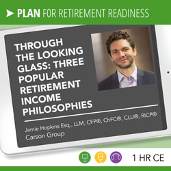 Through the Looking Glass: Three Popular Retirement Income Philosophies – Jamie Hopkins